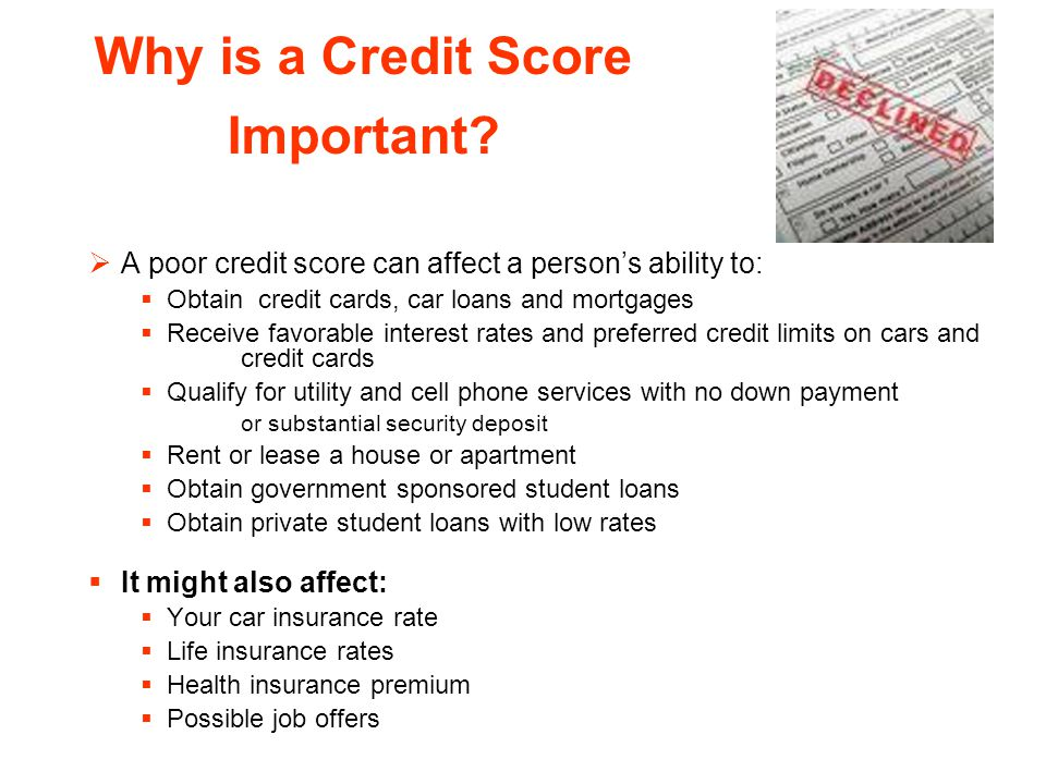 Why is a Credit Score Important? A poor credit score can affect a persons ability to: Obtain credit cards, car loans and mortgages Receive favorable i