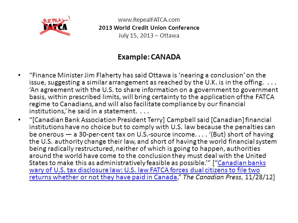 www.RepealFATCA.com 2013 World Credit Union Conference July 15, 2013 – Ottawa Example: CANADA Finance Minister Jim Flaherty has said Ottawa is nearing a conclusion on the issue, suggesting a similar arrangement as reached by the U.K.