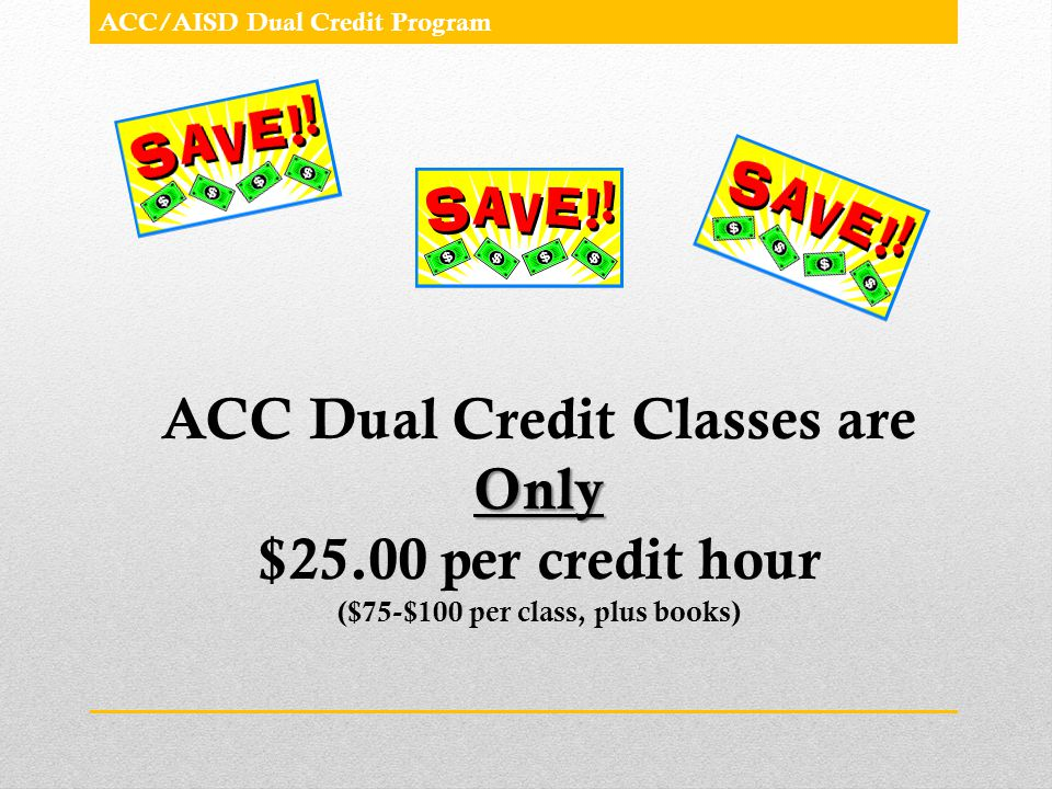 Only ACC Dual Credit Classes are Only $25.00 per credit hour ($75-$100 per class, plus books)