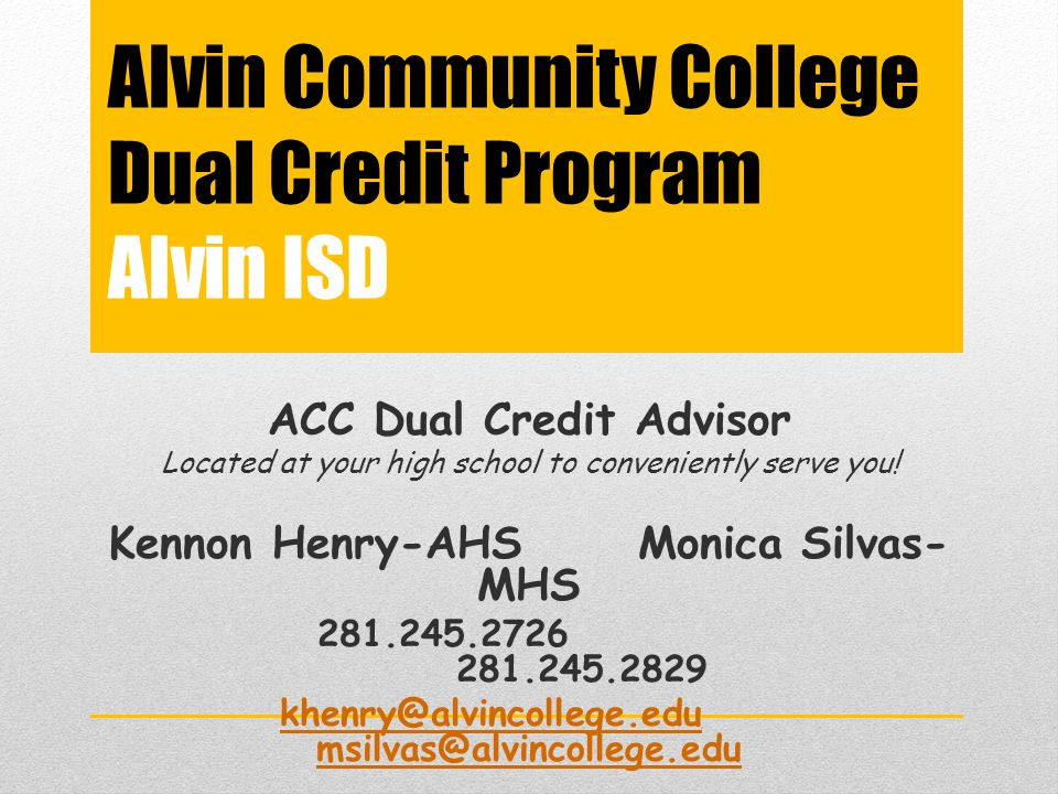Alvin Community College Dual Credit Program Alvin ISD ACC Dual Credit Advisor Located at your high school to conveniently serve you! Kennon Henry-AHSM
