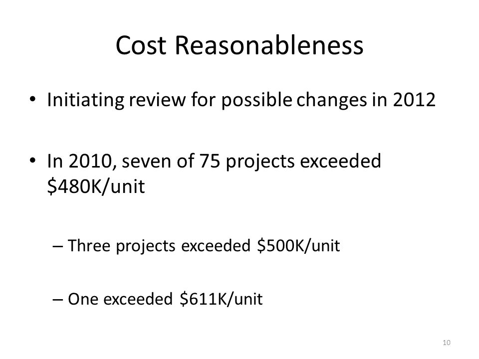 Cost Reasonableness Initiating review for possible changes in 2012 In 2010, seven of 75 projects exceeded $480K/unit – Three projects exceeded $500K/u