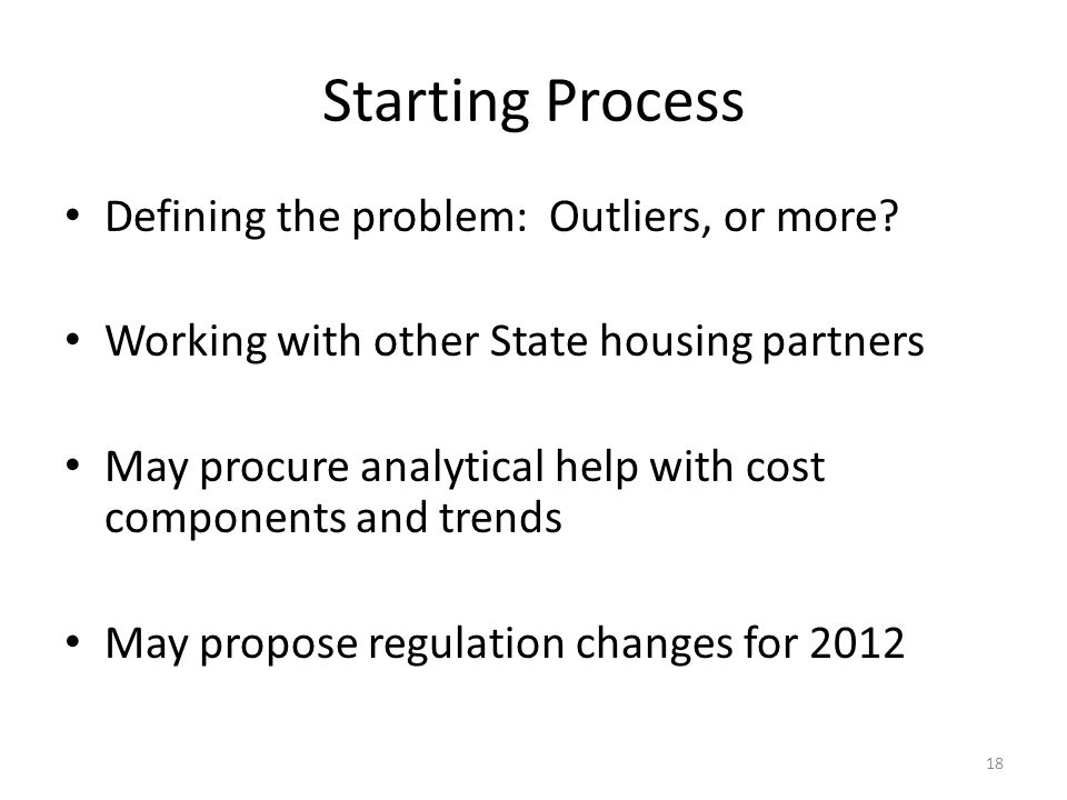 Starting Process Defining the problem: Outliers, or more? Working with other State housing partners May procure analytical help with cost components a