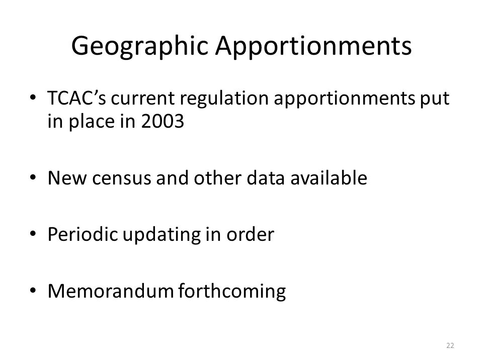 Geographic Apportionments TCACs current regulation apportionments put in place in 2003 New census and other data available Periodic updating in order