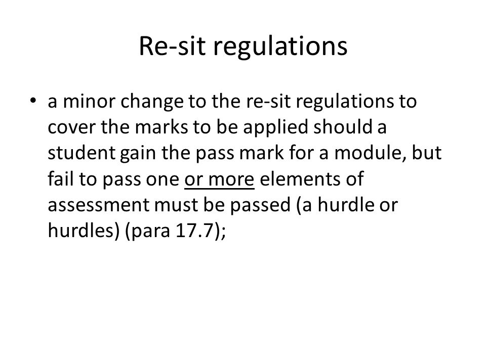 Re-sit regulations a minor change to the re-sit regulations to cover the marks to be applied should a student gain the pass mark for a module, but fail to pass one or more elements of assessment must be passed (a hurdle or hurdles) (para 17.7);