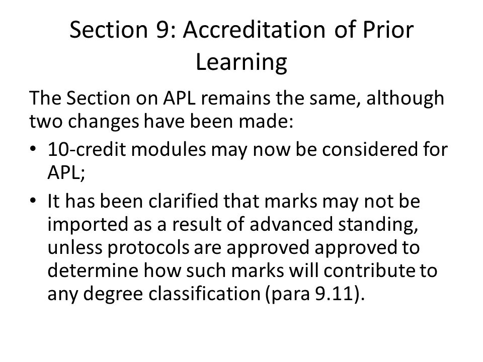 Section 9: Accreditation of Prior Learning The Section on APL remains the same, although two changes have been made: 10-credit modules may now be considered for APL; It has been clarified that marks may not be imported as a result of advanced standing, unless protocols are approved approved to determine how such marks will contribute to any degree classification (para 9.11).