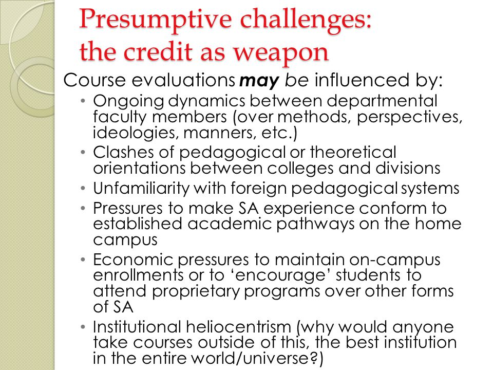 Presumptive challenges: the credit as weapon Course evaluations may be influenced by: Ongoing dynamics between departmental faculty members (over methods, perspectives, ideologies, manners, etc.) Clashes of pedagogical or theoretical orientations between colleges and divisions Unfamiliarity with foreign pedagogical systems Pressures to make SA experience conform to established academic pathways on the home campus Economic pressures to maintain on-campus enrollments or to encourage students to attend proprietary programs over other forms of SA Institutional heliocentrism (why would anyone take courses outside of this, the best institution in the entire world/universe )