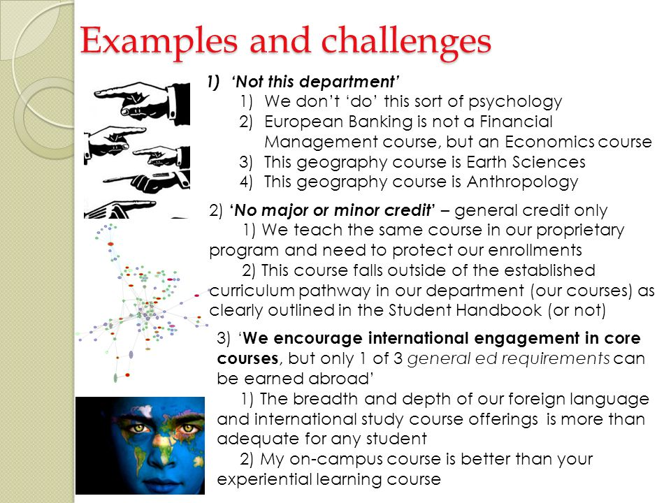 Examples and challenges 1)Not this department 1)We dont do this sort of psychology 2)European Banking is not a Financial Management course, but an Economics course 3)This geography course is Earth Sciences 4)This geography course is Anthropology 2) No major or minor credit – general credit only 1) We teach the same course in our proprietary program and need to protect our enrollments 2) This course falls outside of the established curriculum pathway in our department (our courses) as clearly outlined in the Student Handbook (or not) 3) We encourage international engagement in core courses, but only 1 of 3 general ed requirements can be earned abroad 1) The breadth and depth of our foreign language and international study course offerings is more than adequate for any student 2) My on-campus course is better than your experiential learning course