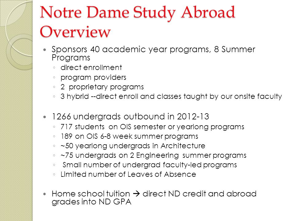 Notre Dame Study Abroad Overview Sponsors 40 academic year programs, 8 Summer Programs direct enrollment program providers 2 proprietary programs 3 hybrid --direct enroll and classes taught by our onsite faculty 1266 undergrads outbound in 2012-13 717 students on OIS semester or yearlong programs 189 on OIS 6-8 week summer programs ~50 yearlong undergrads in Architecture ~75 undergrads on 2 Engineering summer programs Small number of undergrad faculty-led programs Limited number of Leaves of Absence Home school tuition direct ND credit and abroad grades into ND GPA