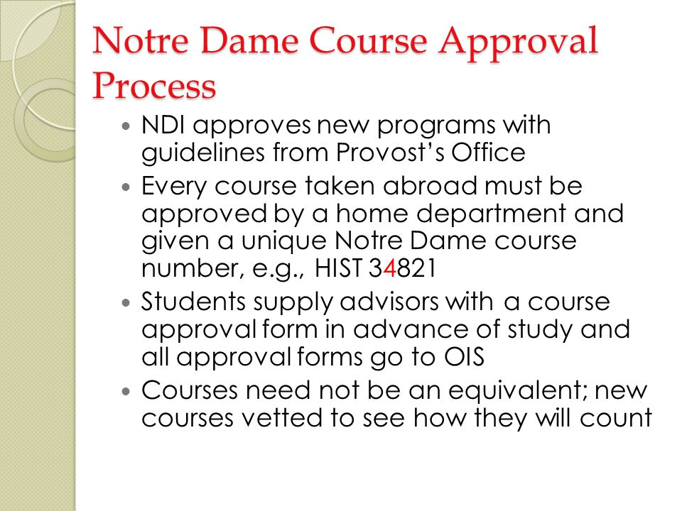 Notre Dame Course Approval Process NDI approves new programs with guidelines from Provosts Office Every course taken abroad must be approved by a home department and given a unique Notre Dame course number, e.g., HIST 34821 Students supply advisors with a course approval form in advance of study and all approval forms go to OIS Courses need not be an equivalent; new courses vetted to see how they will count