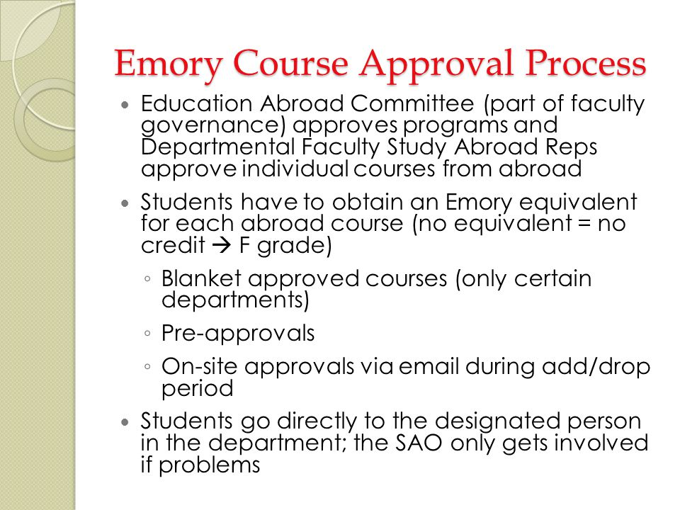Emory Course Approval Process Education Abroad Committee (part of faculty governance) approves programs and Departmental Faculty Study Abroad Reps approve individual courses from abroad Students have to obtain an Emory equivalent for each abroad course (no equivalent = no credit F grade) Blanket approved courses (only certain departments) Pre-approvals On-site approvals via email during add/drop period Students go directly to the designated person in the department; the SAO only gets involved if problems