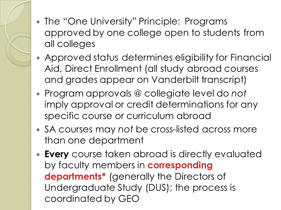 The One University Principle: Programs approved by one college open to students from all colleges Approved status determines eligibility for Financial Aid, Direct Enrollment (all study abroad courses and grades appear on Vanderbilt transcript) Program approvals @ collegiate level do not imply approval or credit determinations for any specific course or curriculum abroad SA courses may not be cross-listed across more than one department Every course taken abroad is directly evaluated by faculty members in corresponding departments* (generally the Directors of Undergraduate Study (DUS); the process is coordinated by GEO