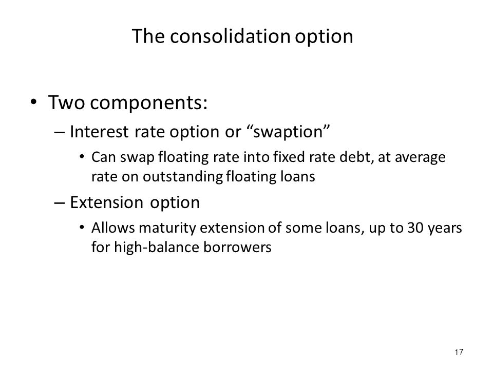 17 The consolidation option Two components: – Interest rate option or swaption Can swap floating rate into fixed rate debt, at average rate on outstanding floating loans – Extension option Allows maturity extension of some loans, up to 30 years for high-balance borrowers