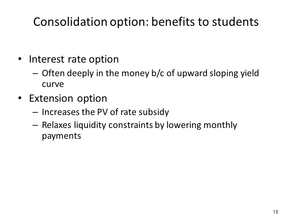 18 Consolidation option: benefits to students Interest rate option – Often deeply in the money b/c of upward sloping yield curve Extension option – Increases the PV of rate subsidy – Relaxes liquidity constraints by lowering monthly payments