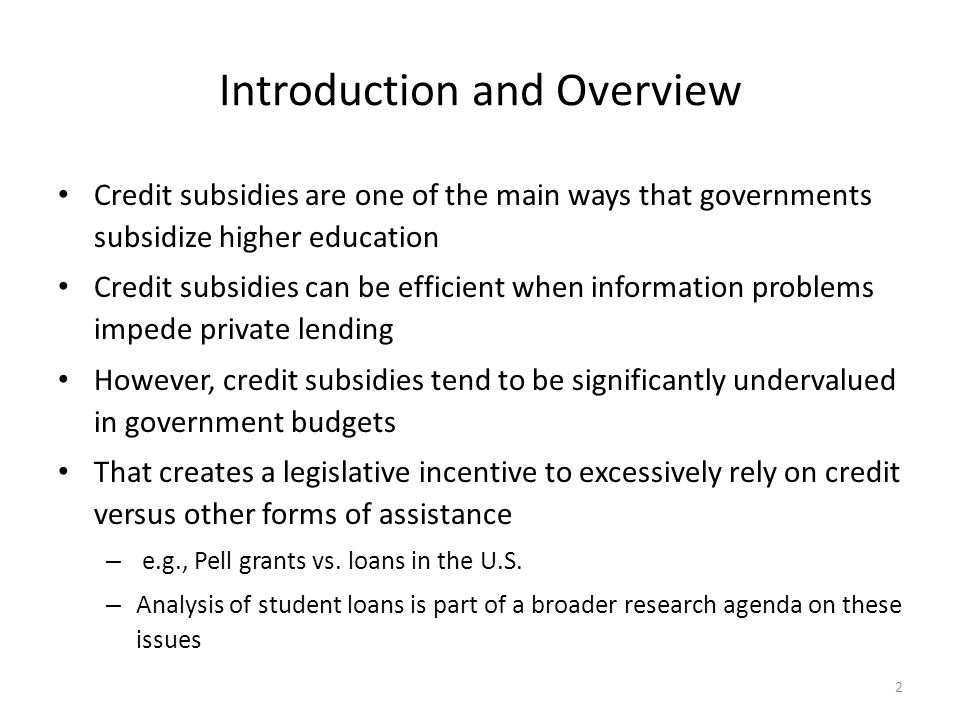 Introduction and Overview Credit subsidies are one of the main ways that governments subsidize higher education Credit subsidies can be efficient when information problems impede private lending However, credit subsidies tend to be significantly undervalued in government budgets That creates a legislative incentive to excessively rely on credit versus other forms of assistance – e.g., Pell grants vs.