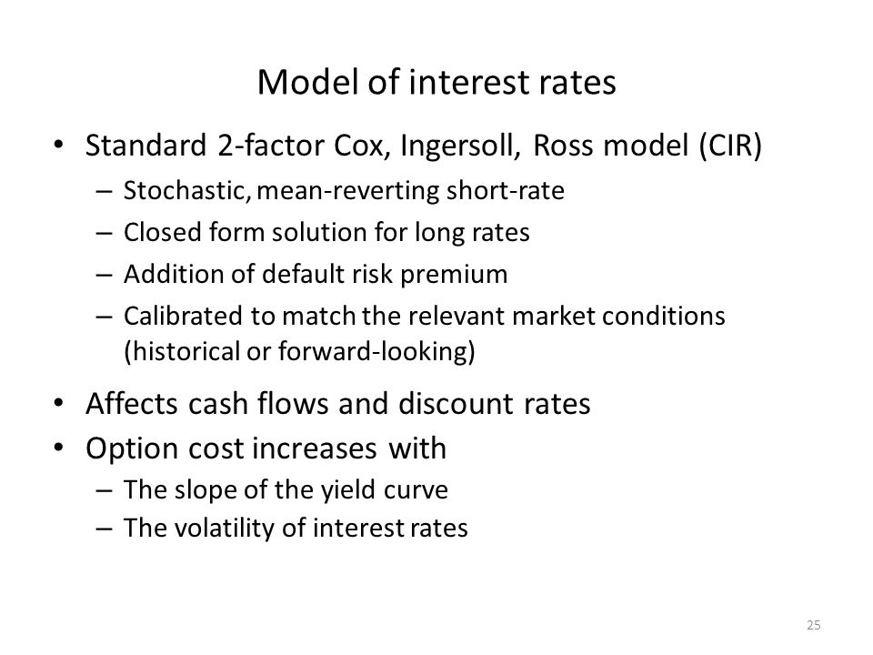 Model of interest rates Standard 2-factor Cox, Ingersoll, Ross model (CIR) – Stochastic, mean-reverting short-rate – Closed form solution for long rates – Addition of default risk premium – Calibrated to match the relevant market conditions (historical or forward-looking) Affects cash flows and discount rates Option cost increases with – The slope of the yield curve – The volatility of interest rates 25