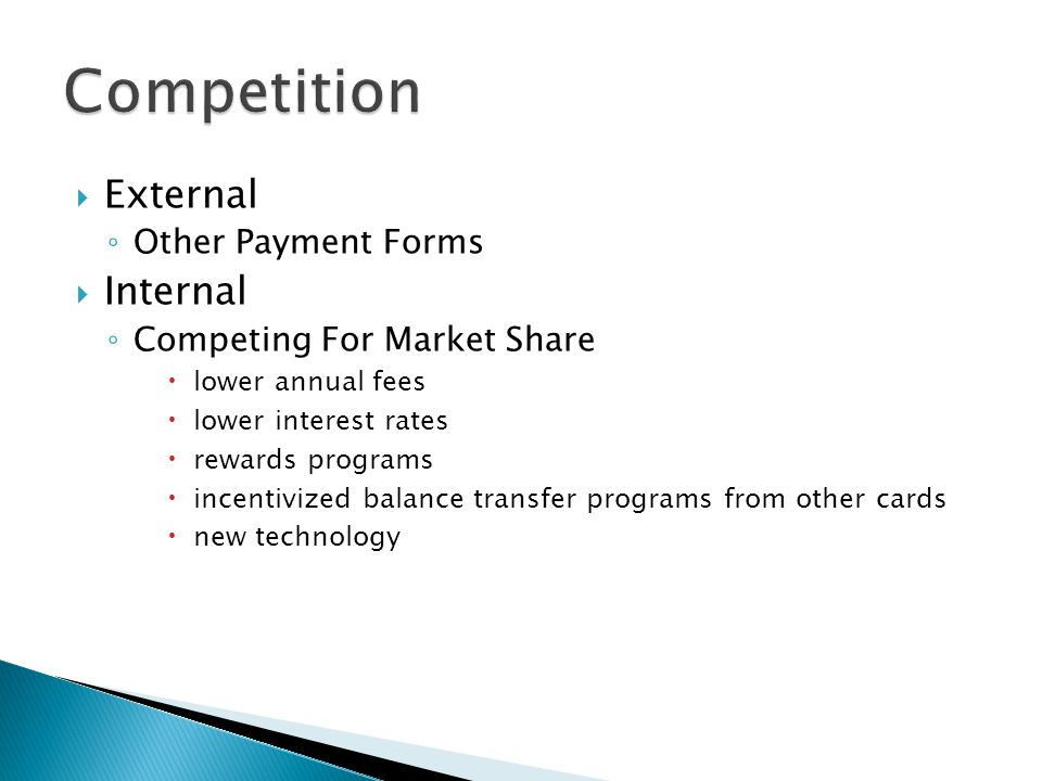 External Other Payment Forms Internal Competing For Market Share lower annual fees lower interest rates rewards programs incentivized balance transfer programs from other cards new technology