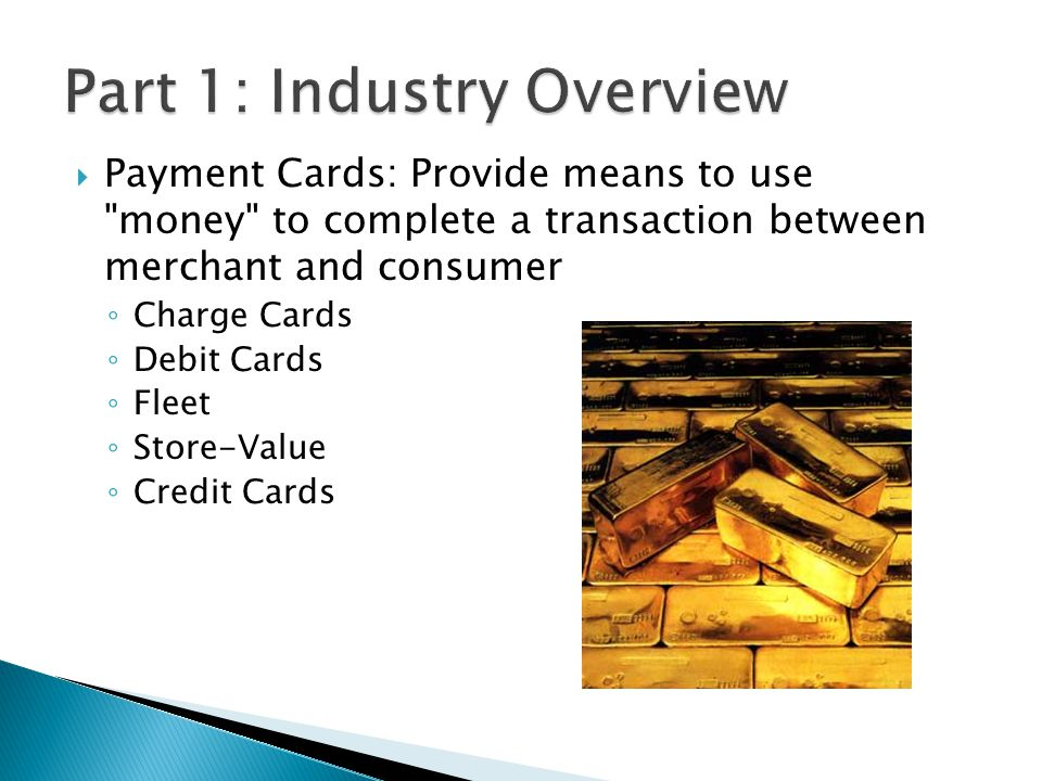 Payment Cards: Provide means to use money to complete a transaction between merchant and consumer Charge Cards Debit Cards Fleet Store-Value Credit Cards