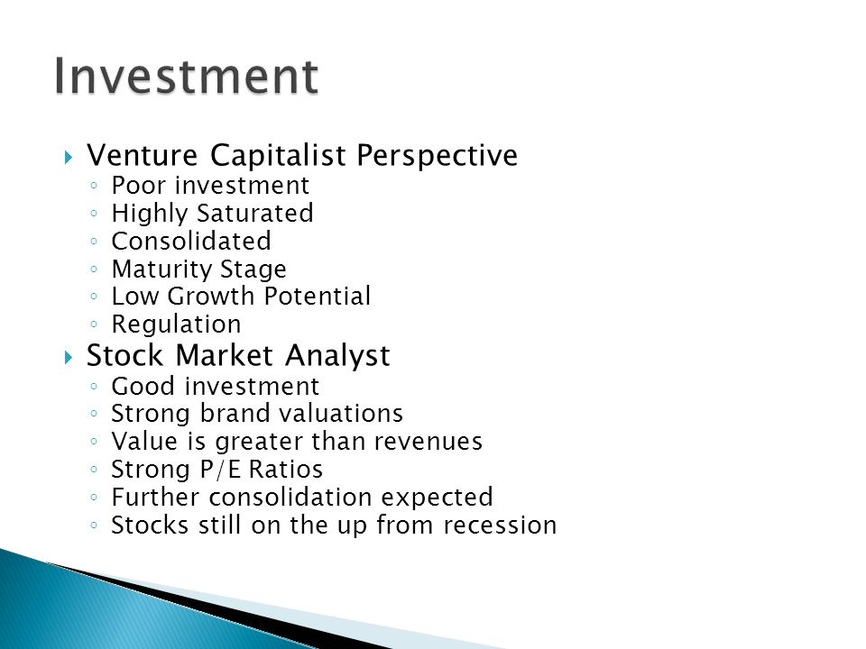 Venture Capitalist Perspective Poor investment Highly Saturated Consolidated Maturity Stage Low Growth Potential Regulation Stock Market Analyst Good investment Strong brand valuations Value is greater than revenues Strong P/E Ratios Further consolidation expected Stocks still on the up from recession
