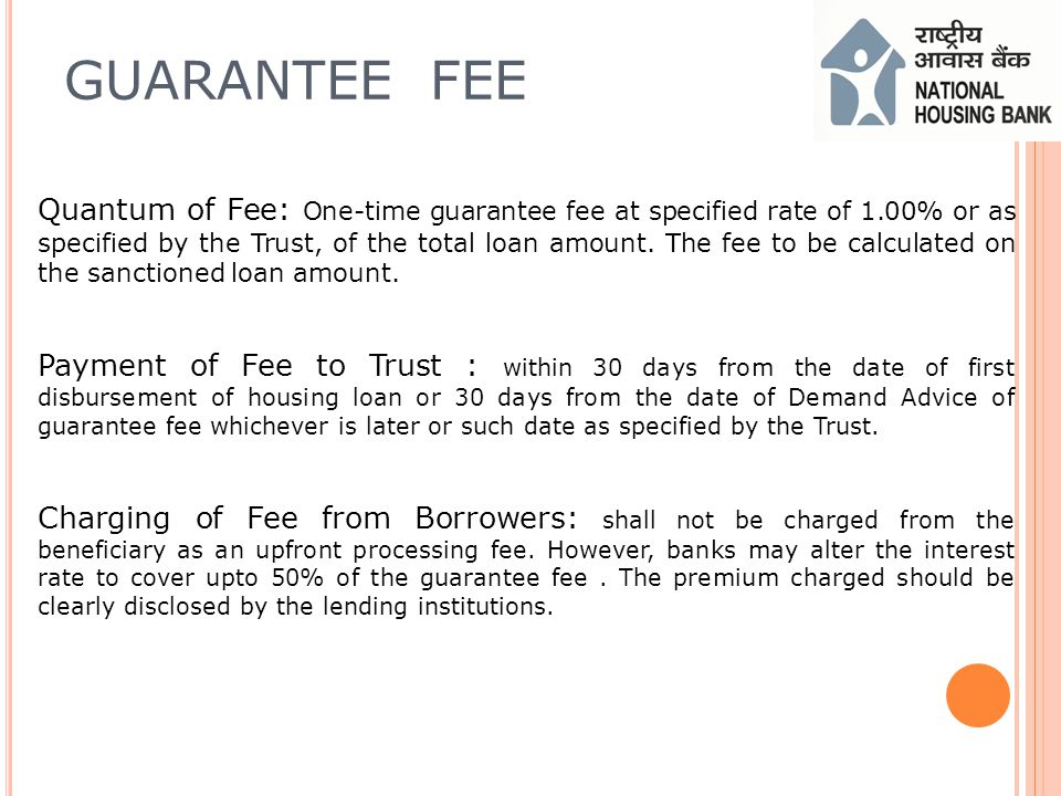 GUARANTEE FEE Quantum of Fee: One-time guarantee fee at specified rate of 1.00% or as specified by the Trust, of the total loan amount.