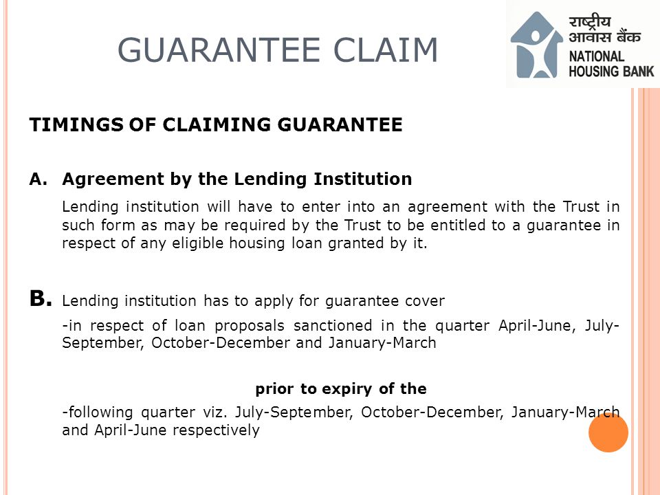 GUARANTEE CLAIM TIMINGS OF CLAIMING GUARANTEE A.Agreement by the Lending Institution Lending institution will have to enter into an agreement with the Trust in such form as may be required by the Trust to be entitled to a guarantee in respect of any eligible housing loan granted by it.