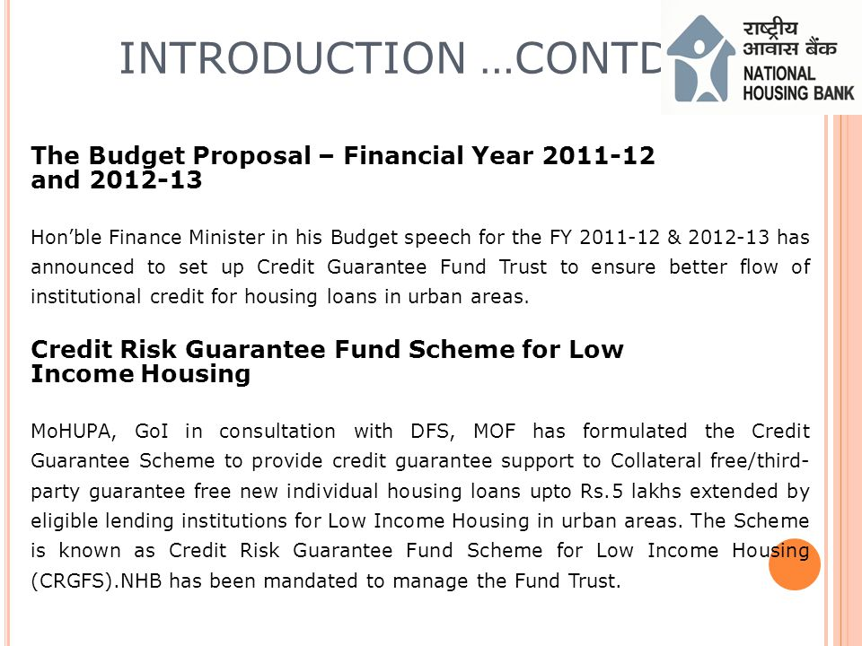 INTRODUCTION …CONTD The Budget Proposal – Financial Year 2011-12 and 2012-13 Honble Finance Minister in his Budget speech for the FY 2011-12 & 2012-13 has announced to set up Credit Guarantee Fund Trust to ensure better flow of institutional credit for housing loans in urban areas.