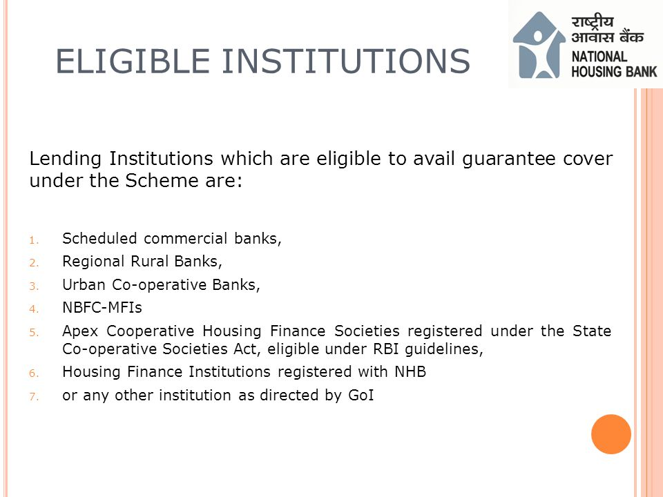 ELIGIBLE INSTITUTIONS Lending Institutions which are eligible to avail guarantee cover under the Scheme are: 1.