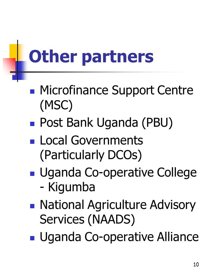 Other partners Microfinance Support Centre (MSC) Post Bank Uganda (PBU) Local Governments (Particularly DCOs) Uganda Co-operative College - Kigumba Na