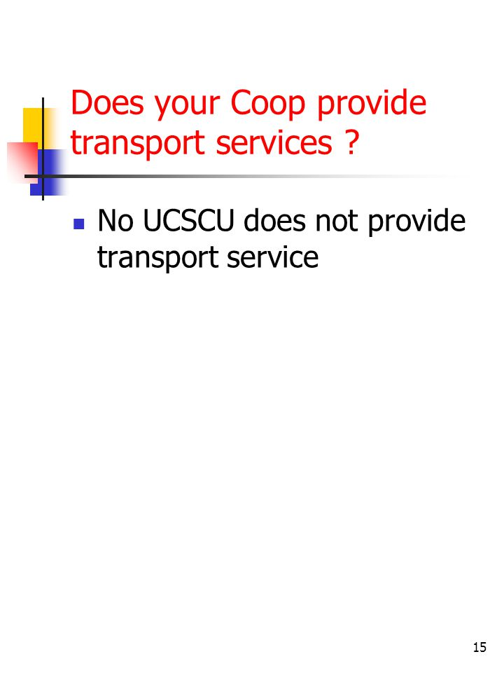 Does your Coop provide transport services ? No UCSCU does not provide transport service 15