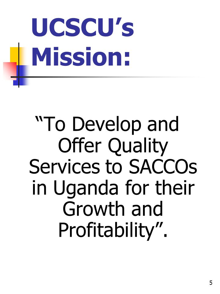 5 UCSCUs Mission: To Develop and Offer Quality Services to SACCOs in Uganda for their Growth and Profitability.