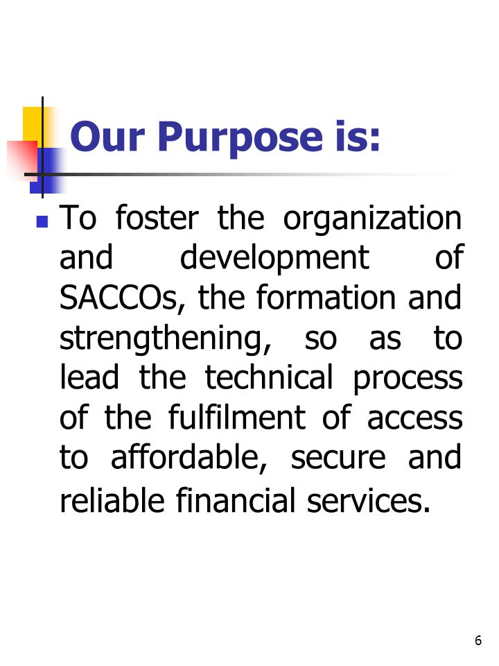 6 Our Purpose is: To foster the organization and development of SACCOs, the formation and strengthening, so as to lead the technical process of the fu