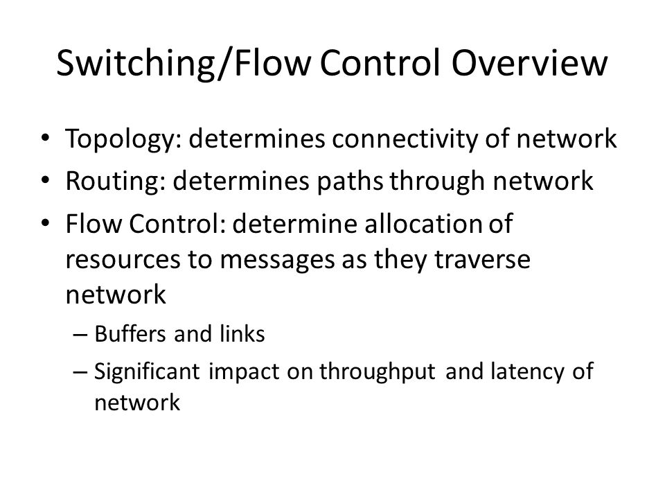 Switching/Flow Control Overview Topology: determines connectivity of network Routing: determines paths through network Flow Control: determine allocation of resources to messages as they traverse network – Buffers and links – Significant impact on throughput and latency of network