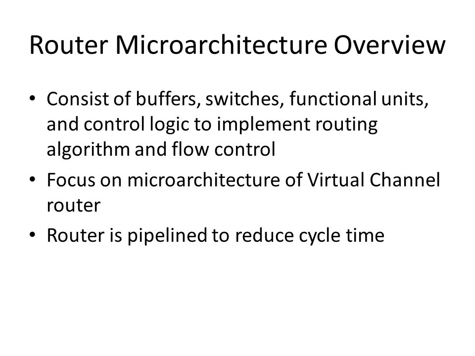 Router Microarchitecture Overview Consist of buffers, switches, functional units, and control logic to implement routing algorithm and flow control Focus on microarchitecture of Virtual Channel router Router is pipelined to reduce cycle time