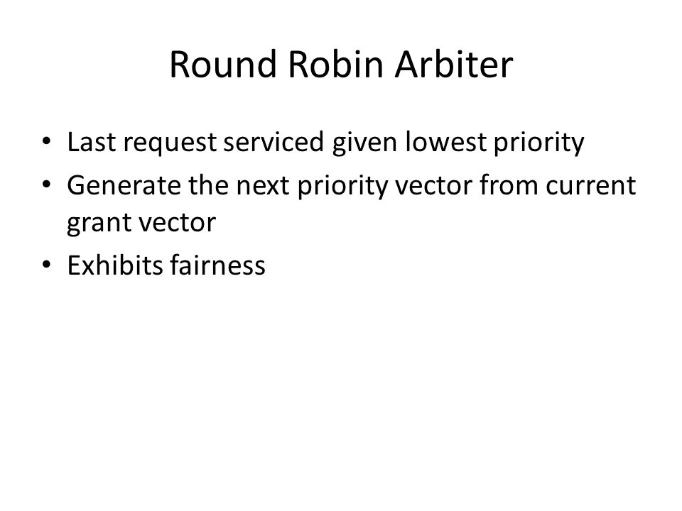 Round Robin Arbiter Last request serviced given lowest priority Generate the next priority vector from current grant vector Exhibits fairness