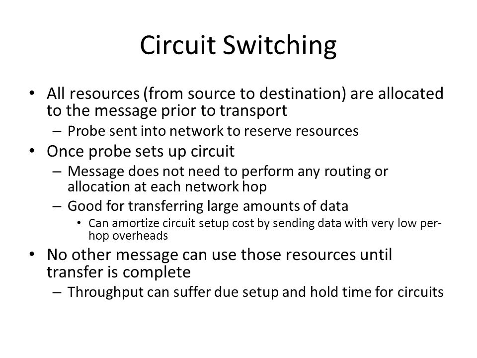 Circuit Switching All resources (from source to destination) are allocated to the message prior to transport – Probe sent into network to reserve resources Once probe sets up circuit – Message does not need to perform any routing or allocation at each network hop – Good for transferring large amounts of data Can amortize circuit setup cost by sending data with very low per- hop overheads No other message can use those resources until transfer is complete – Throughput can suffer due setup and hold time for circuits