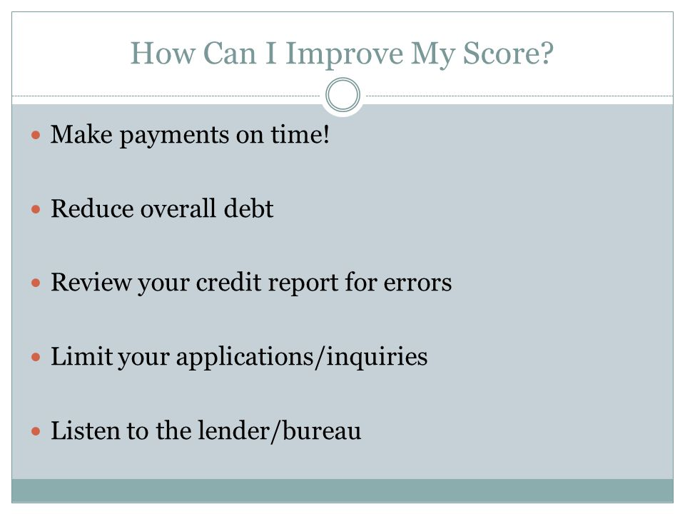 How Can I Improve My Score? Make payments on time! Reduce overall debt Review your credit report for errors Limit your applications/inquiries Listen t