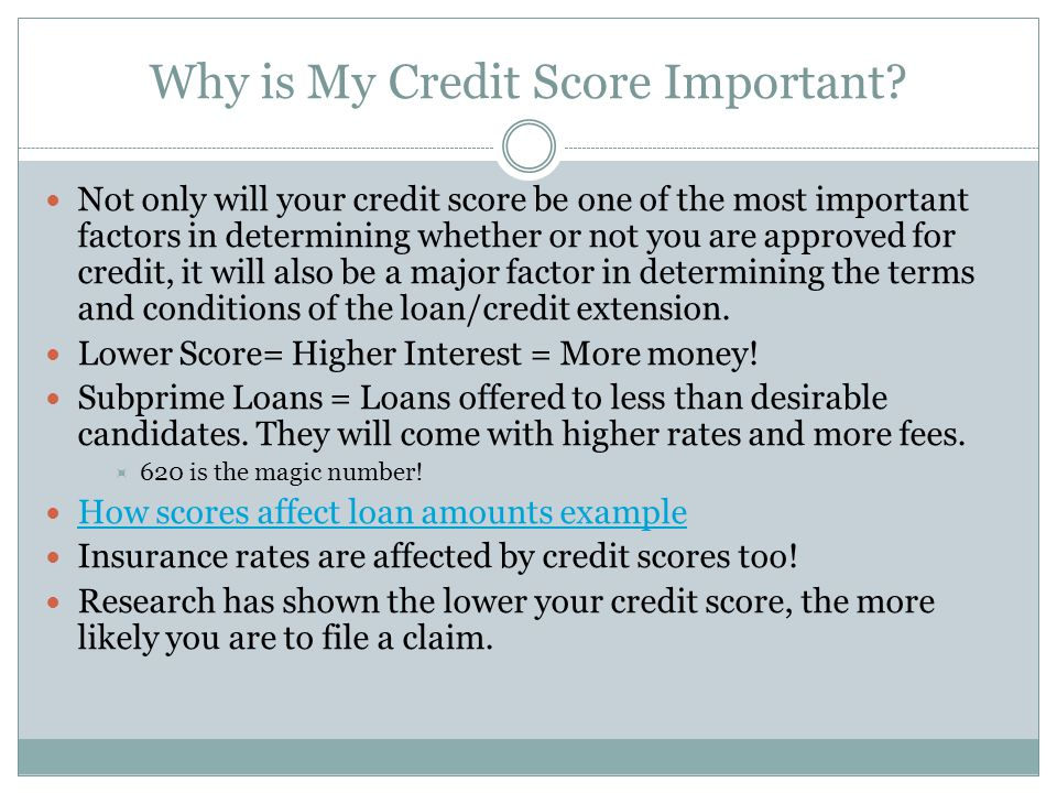 Why is My Credit Score Important? Not only will your credit score be one of the most important factors in determining whether or not you are approved