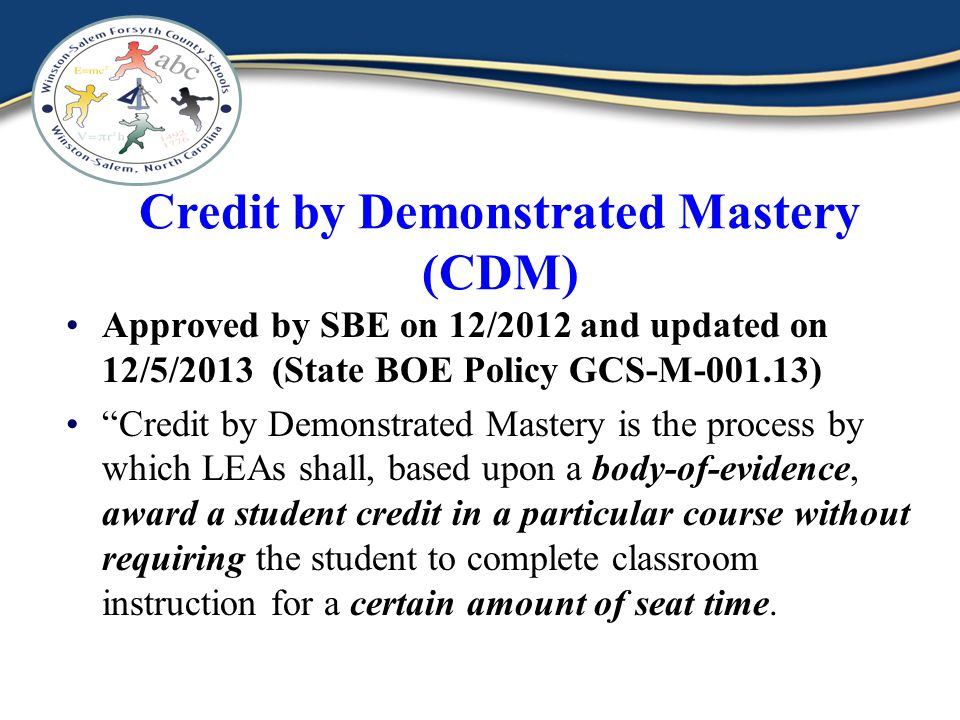 Credit by Demonstrated Mastery (CDM) Approved by SBE on 12/2012 and updated on 12/5/2013 (State BOE Policy GCS-M-001.13) Credit by Demonstrated Mastery is the process by which LEAs shall, based upon a body-of-evidence, award a student credit in a particular course without requiring the student to complete classroom instruction for a certain amount of seat time.