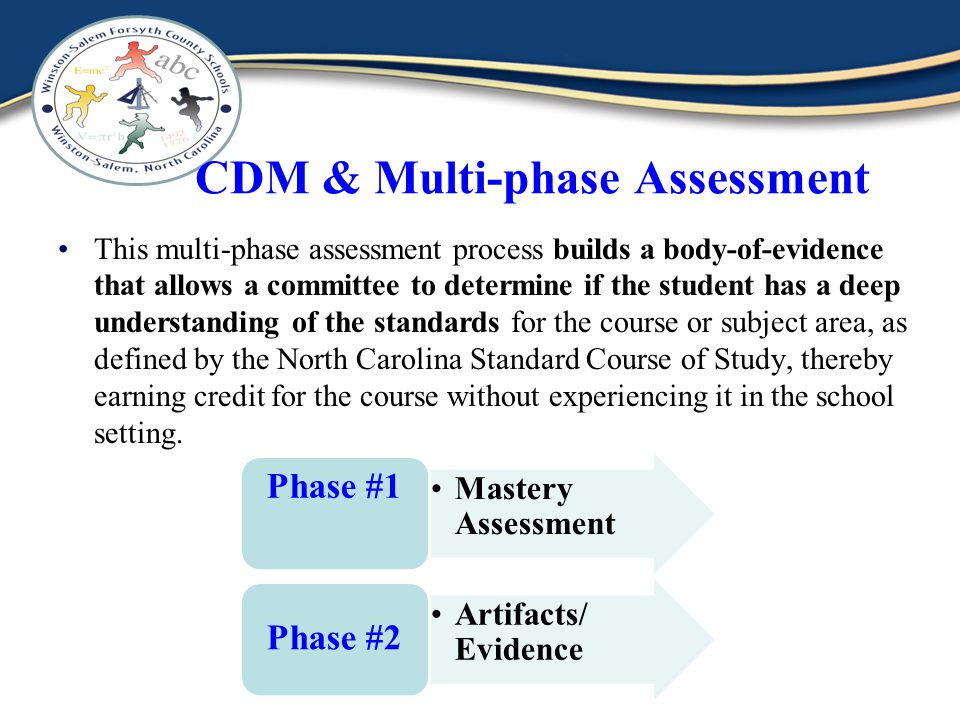 CDM & Multi-phase Assessment This multi-phase assessment process builds a body-of-evidence that allows a committee to determine if the student has a deep understanding of the standards for the course or subject area, as defined by the North Carolina Standard Course of Study, thereby earning credit for the course without experiencing it in the school setting.