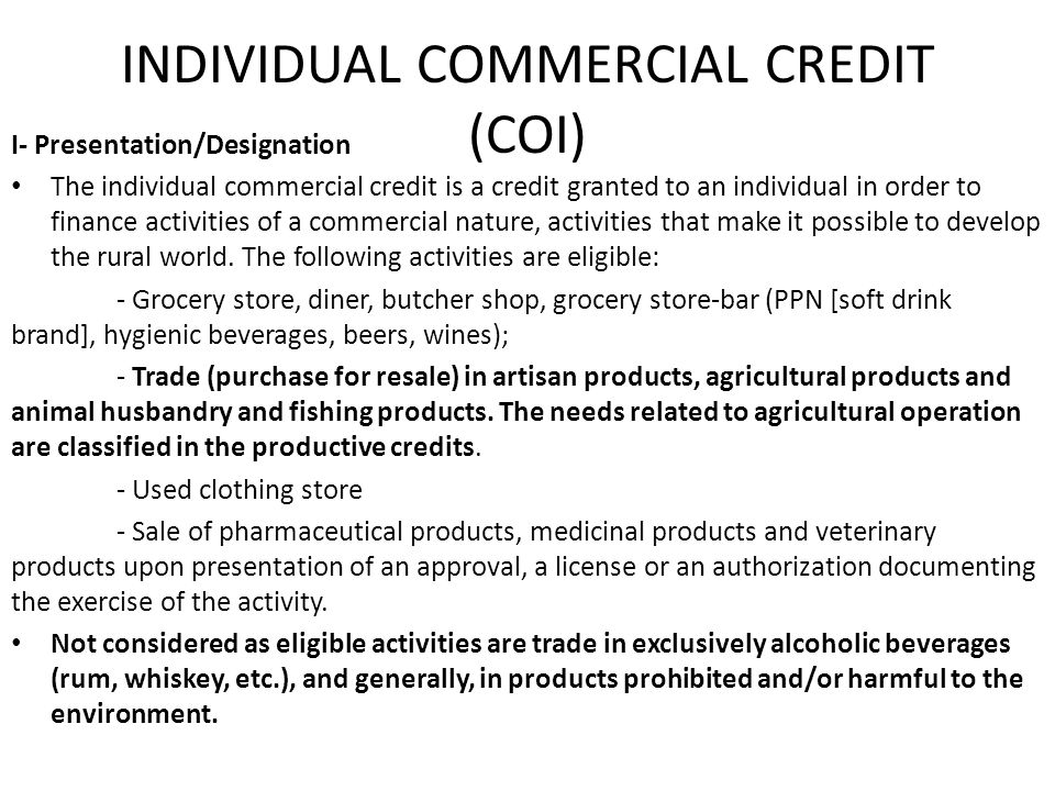 INDIVIDUAL COMMERCIAL CREDIT (COI) I- Presentation/Designation The individual commercial credit is a credit granted to an individual in order to finan
