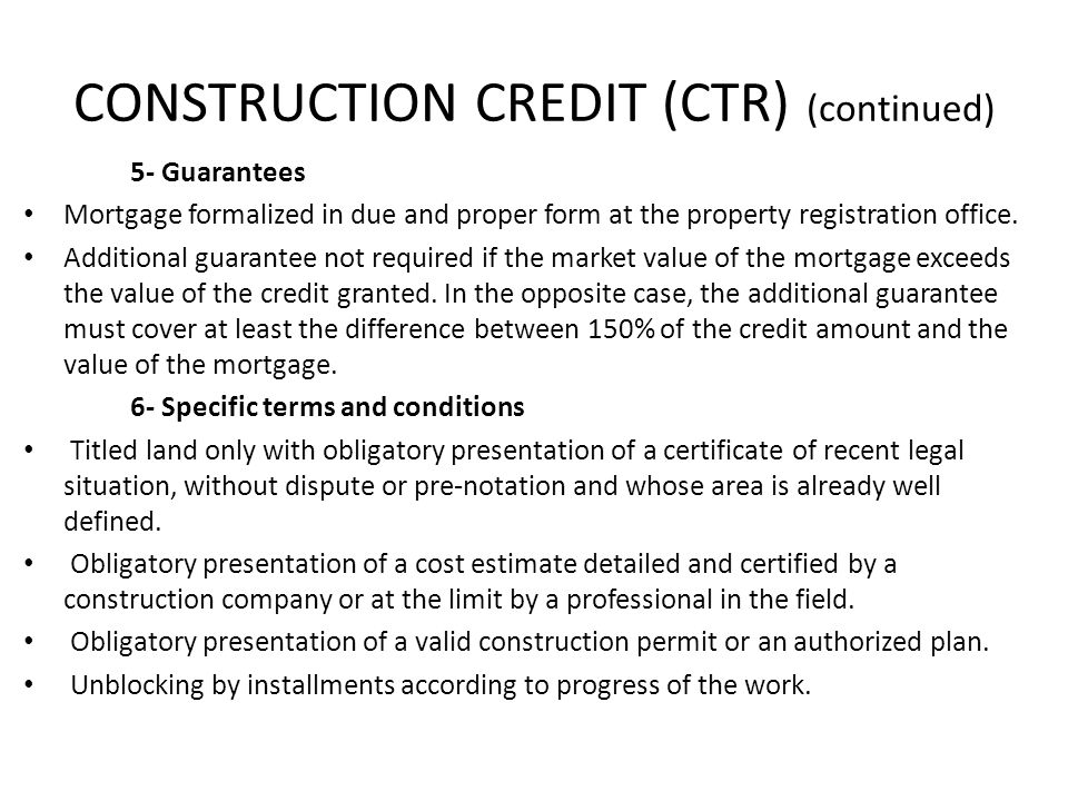 CONSTRUCTION CREDIT (CTR) (continued) 5- Guarantees Mortgage formalized in due and proper form at the property registration office. Additional guarant
