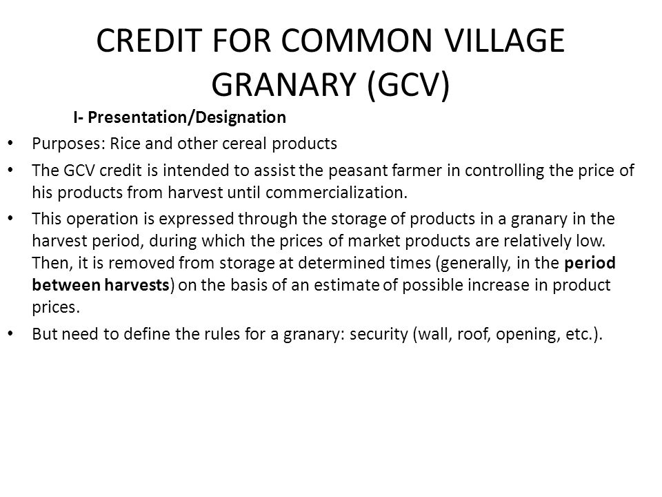 CREDIT FOR COMMON VILLAGE GRANARY (GCV) I- Presentation/Designation Purposes: Rice and other cereal products The GCV credit is intended to assist the