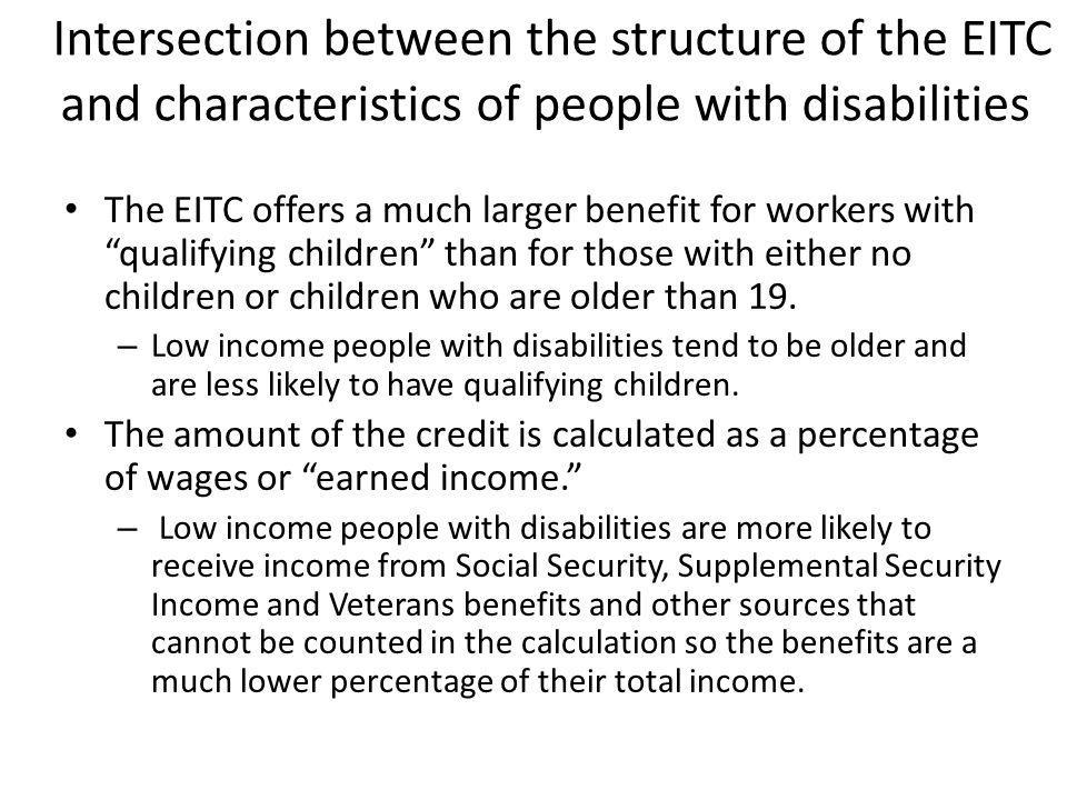 Intersection between the structure of the EITC and characteristics of people with disabilities The EITC offers a much larger benefit for workers with