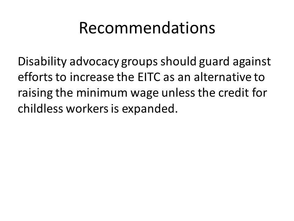 Recommendations Disability advocacy groups should guard against efforts to increase the EITC as an alternative to raising the minimum wage unless the