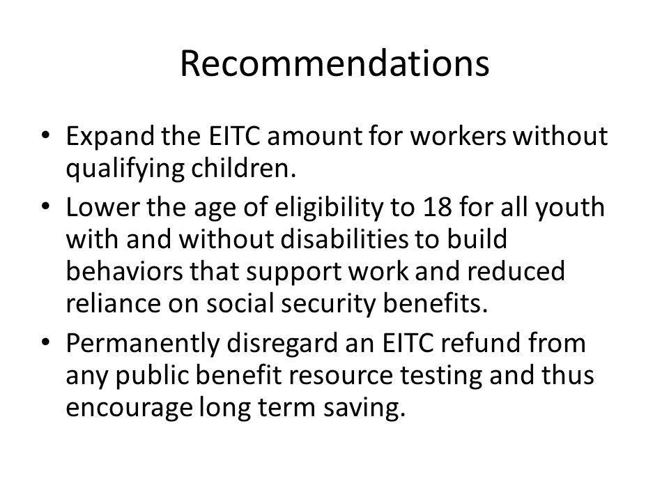 Recommendations Expand the EITC amount for workers without qualifying children. Lower the age of eligibility to 18 for all youth with and without disa