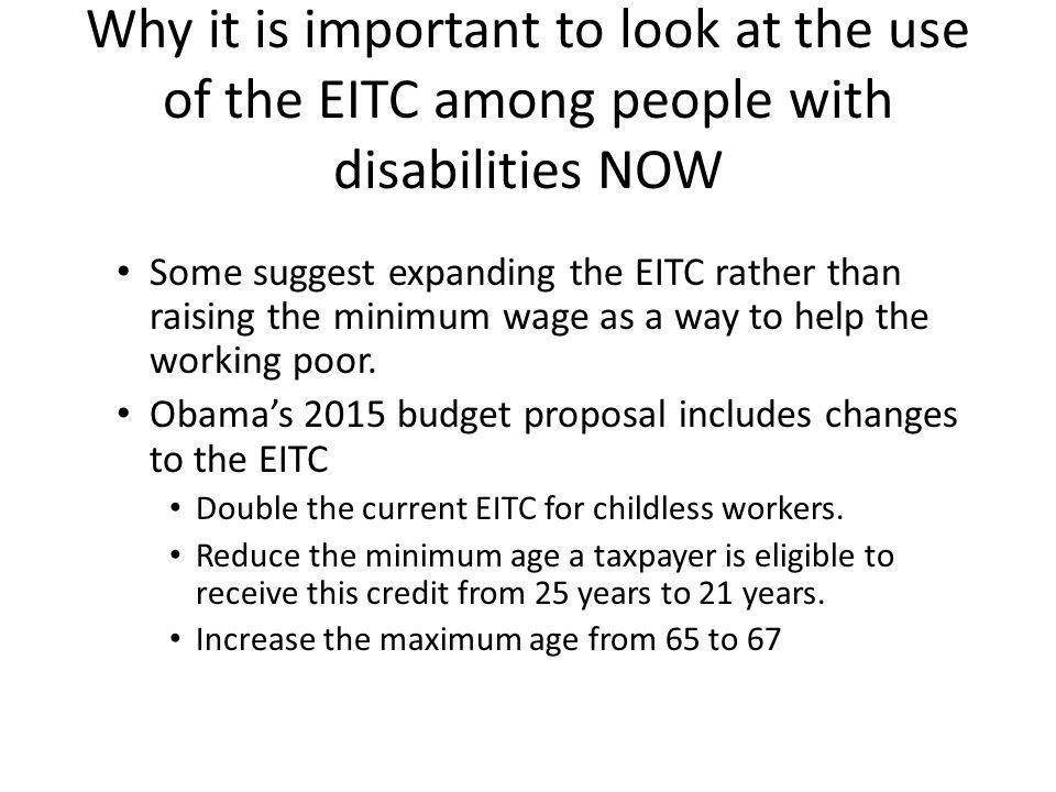 Why it is important to look at the use of the EITC among people with disabilities NOW Some suggest expanding the EITC rather than raising the minimum