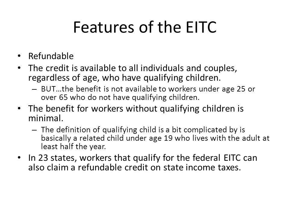 Features of the EITC Refundable The credit is available to all individuals and couples, regardless of age, who have qualifying children. – BUT…the ben