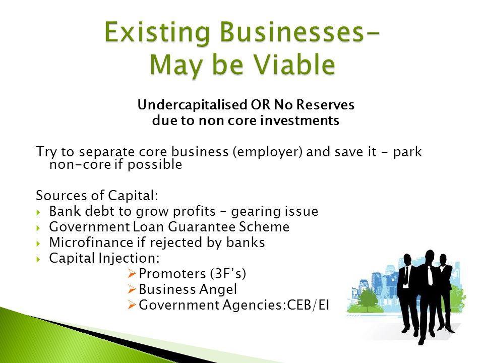 Undercapitalised OR No Reserves due to non core investments Try to separate core business (employer) and save it - park non-core if possible Sources of Capital: Bank debt to grow profits – gearing issue Government Loan Guarantee Scheme Microfinance if rejected by banks Capital Injection: Promoters (3Fs) Business Angel Government Agencies:CEB/EI