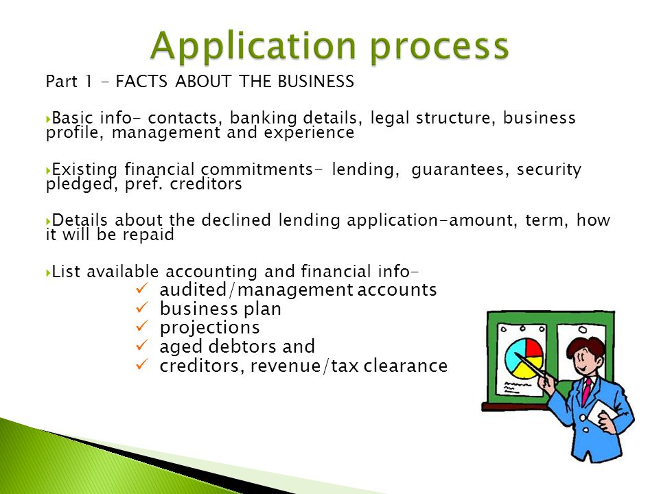 Part 1 - FACTS ABOUT THE BUSINESS Basic info- contacts, banking details, legal structure, business profile, management and experience Existing financial commitments- lending, guarantees, security pledged, pref.