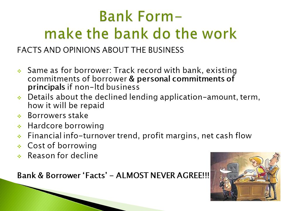 FACTS AND OPINIONS ABOUT THE BUSINESS Same as for borrower: Track record with bank, existing commitments of borrower & personal commitments of principals if non-ltd business Details about the declined lending application-amount, term, how it will be repaid Borrowers stake Hardcore borrowing Financial info-turnover trend, profit margins, net cash flow Cost of borrowing Reason for decline Bank & Borrower Facts - ALMOST NEVER AGREE!!!