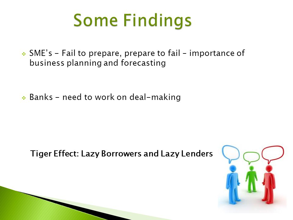 SMEs - Fail to prepare, prepare to fail – importance of business planning and forecasting Banks - need to work on deal-making Tiger Effect: Lazy Borrowers and Lazy Lenders
